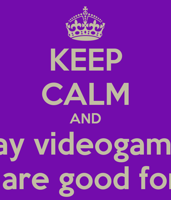 KEEP CALM AND play videogames they are good for you