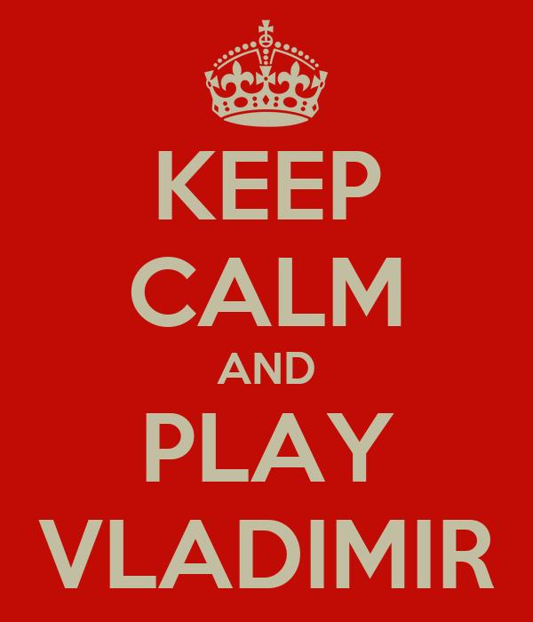 KEEP CALM AND PLAY VLADIMIR