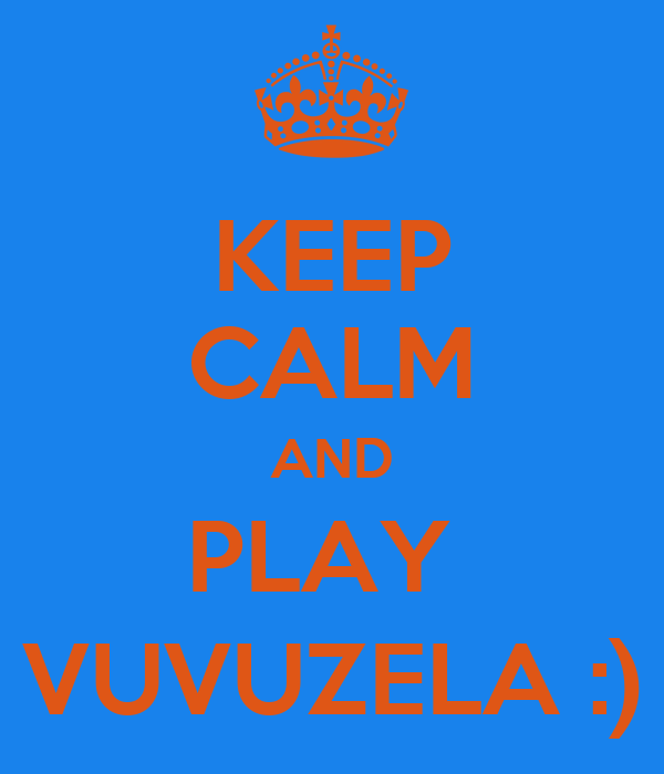 KEEP CALM AND PLAY  VUVUZELA :)