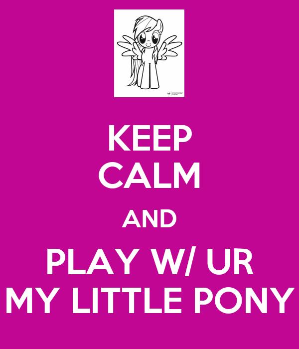 KEEP CALM AND PLAY W/ UR MY LITTLE PONY