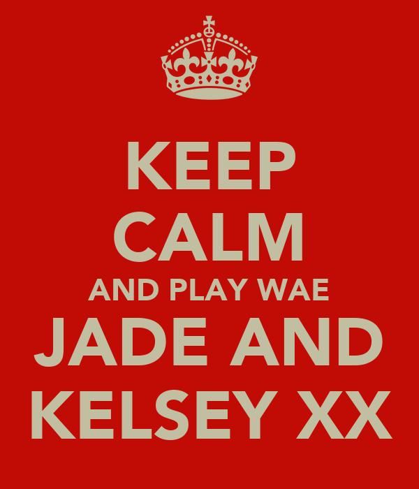 KEEP CALM AND PLAY WAE JADE AND KELSEY XX