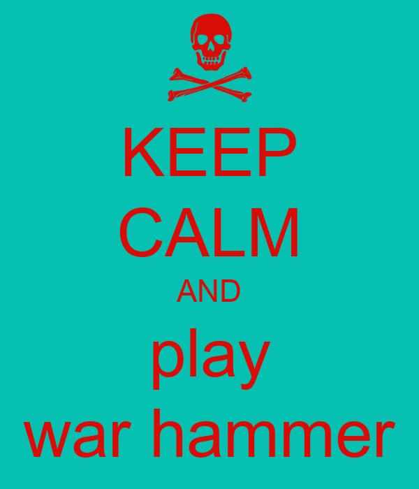 KEEP CALM AND play war hammer