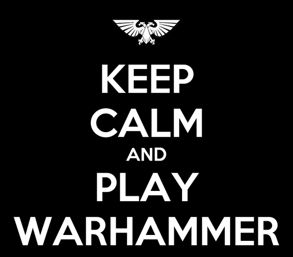 KEEP CALM AND PLAY WARHAMMER