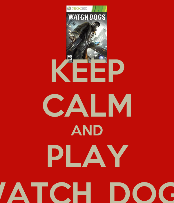 KEEP CALM AND PLAY WATCH_DOGS
