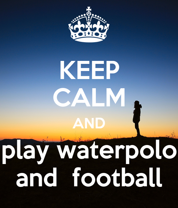 KEEP CALM AND play waterpolo and  football