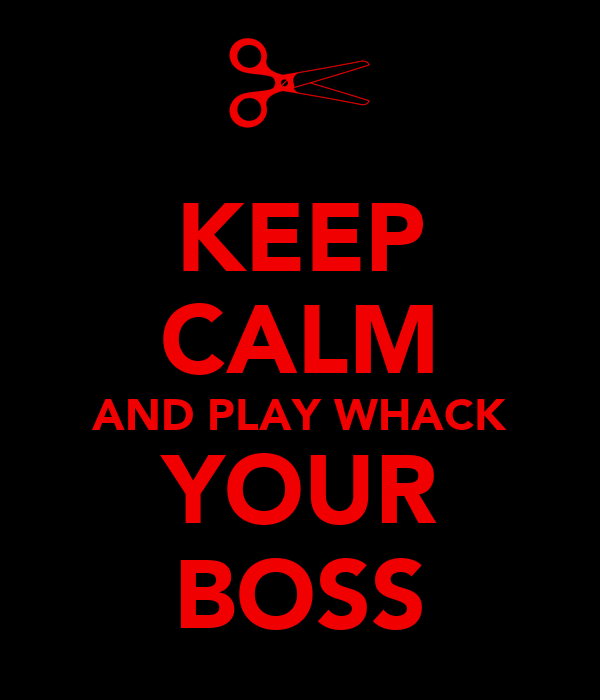 KEEP CALM AND PLAY WHACK YOUR BOSS
