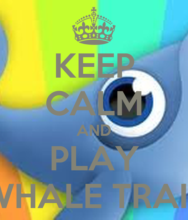 KEEP CALM AND PLAY WHALE TRAIL