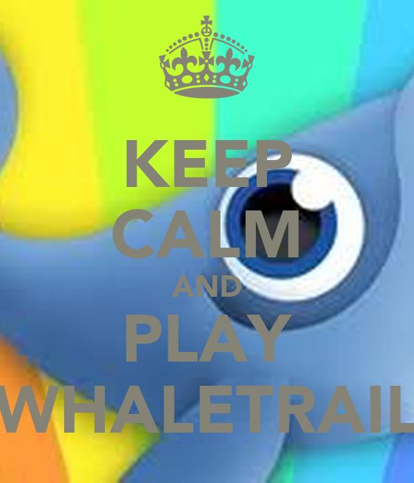 KEEP CALM AND PLAY WHALETRAIL