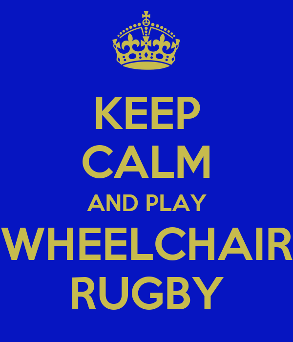 KEEP CALM AND PLAY  WHEELCHAIR  RUGBY