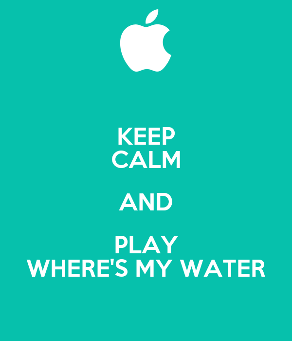 KEEP CALM AND PLAY WHERE'S MY WATER
