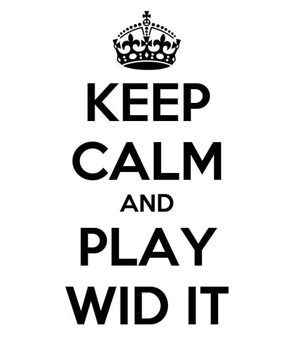 KEEP CALM AND PLAY WID IT