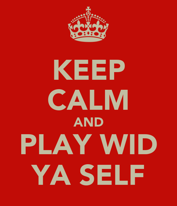 KEEP CALM AND PLAY WID YA SELF