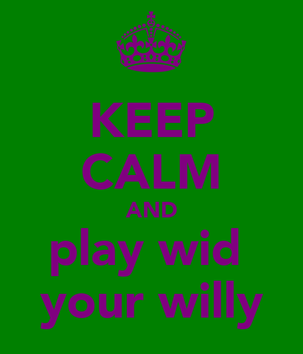 KEEP CALM AND play wid  your willy