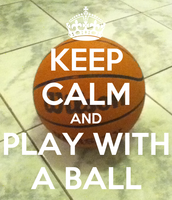 KEEP CALM AND PLAY WITH A BALL