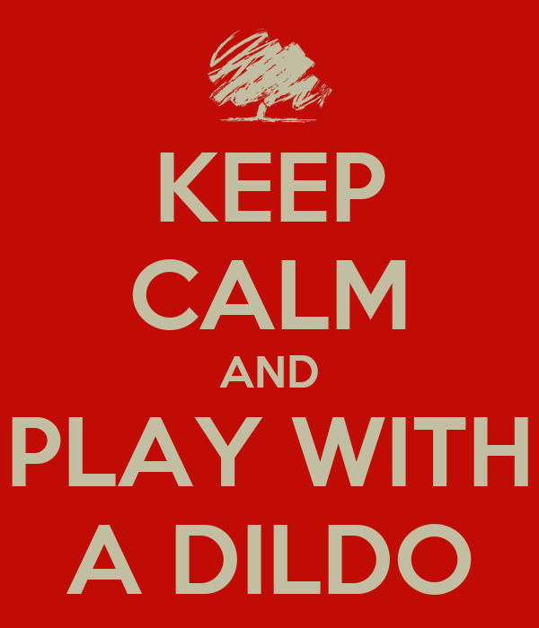 KEEP CALM AND PLAY WITH A DILDO