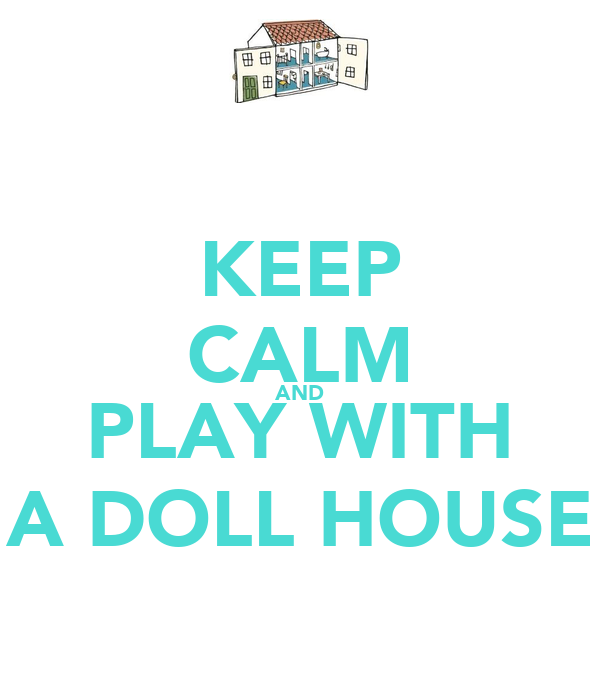 KEEP CALM AND PLAY WITH A DOLL HOUSE