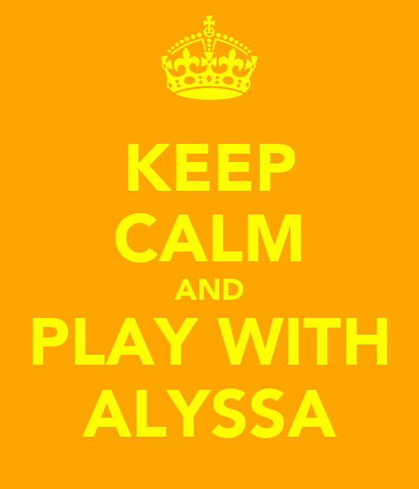 KEEP CALM AND PLAY WITH ALYSSA