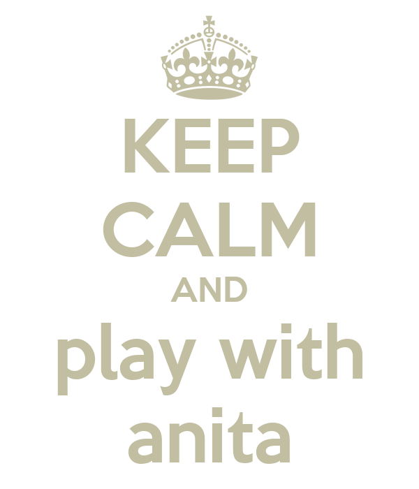 KEEP CALM AND play with anita