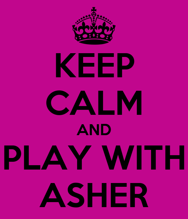 KEEP CALM AND PLAY WITH ASHER