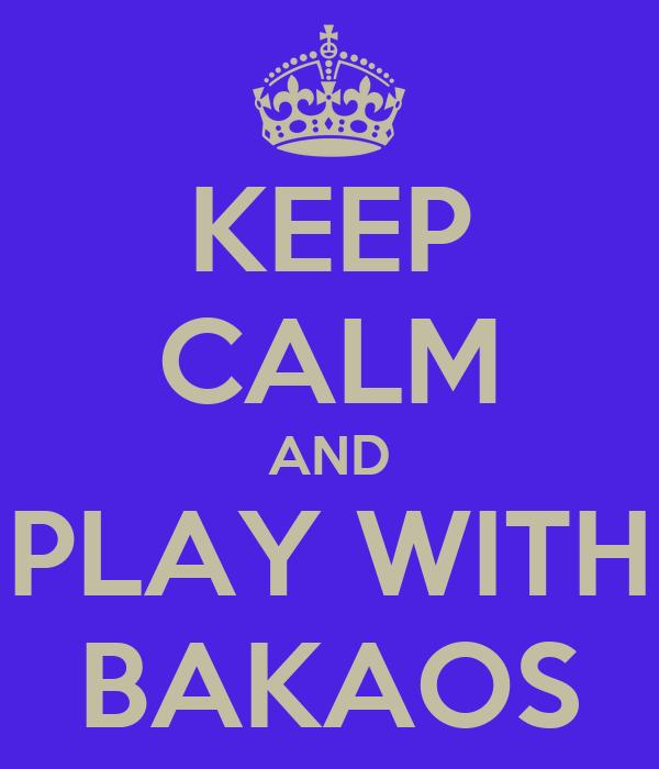 KEEP CALM AND PLAY WITH BAKAOS