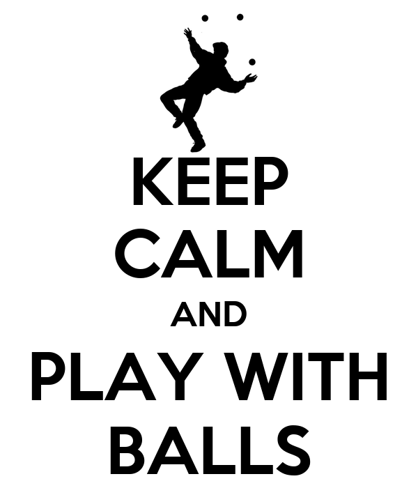 KEEP CALM AND PLAY WITH BALLS