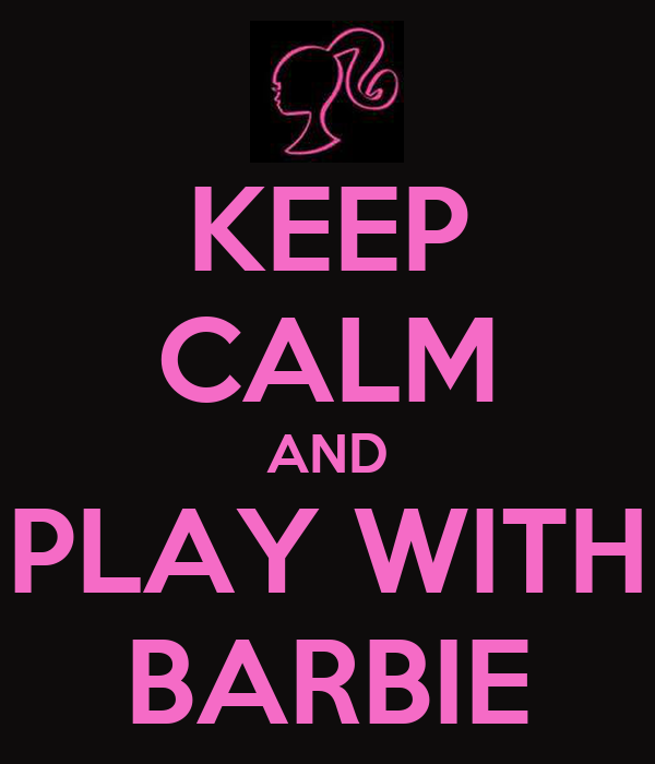 KEEP CALM AND PLAY WITH BARBIE