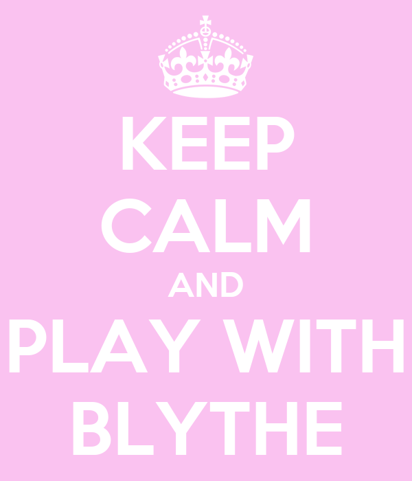 KEEP CALM AND PLAY WITH BLYTHE