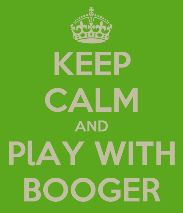 KEEP CALM AND PlAY WITH BOOGER