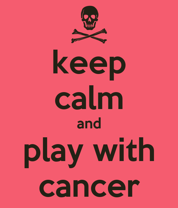 keep calm and play with cancer
