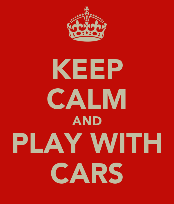 KEEP CALM AND PLAY WITH CARS