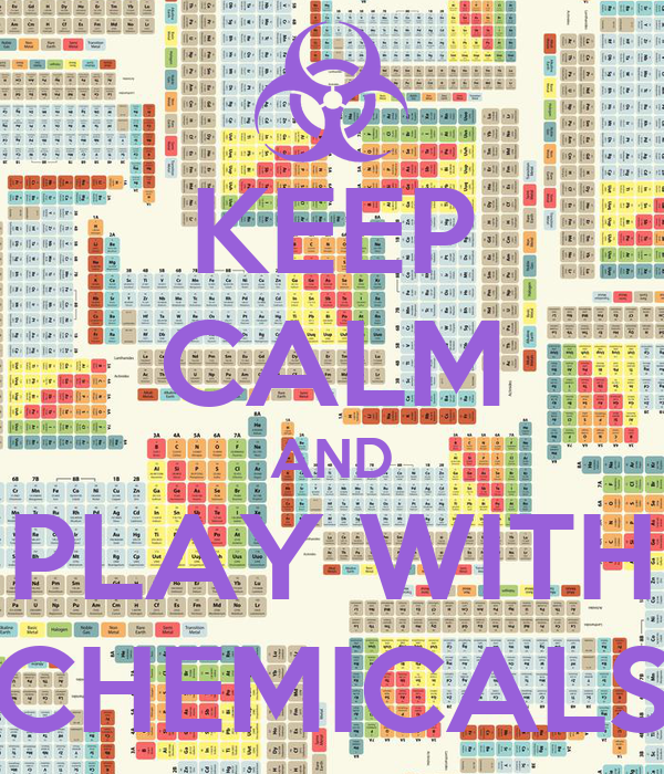 KEEP CALM AND PLAY WITH CHEMICALS