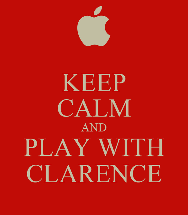 KEEP CALM AND PLAY WITH CLARENCE