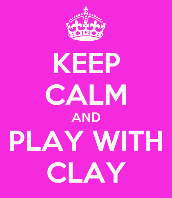 KEEP CALM AND PLAY WITH CLAY