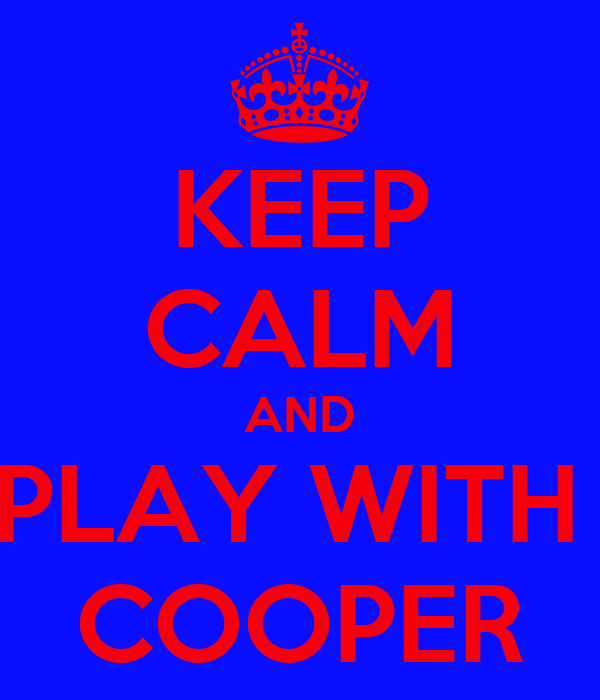 KEEP CALM AND PLAY WITH  COOPER