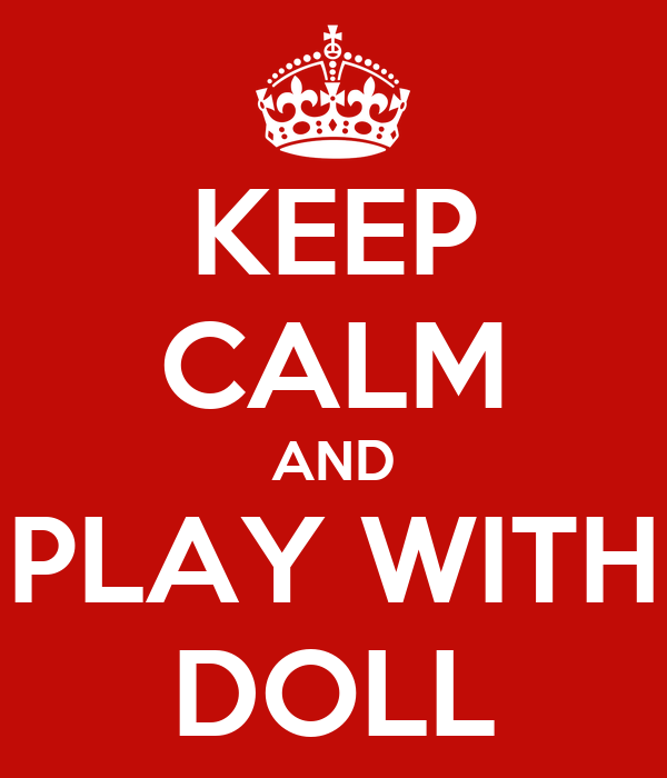 KEEP CALM AND PLAY WITH DOLL