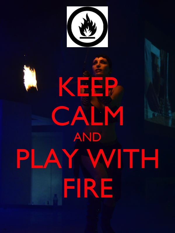 KEEP CALM AND PLAY WITH FIRE