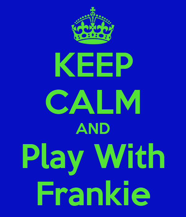 KEEP CALM AND Play With Frankie