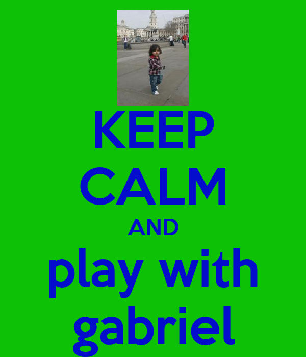 KEEP CALM AND play with gabriel