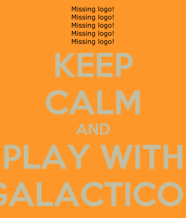 KEEP CALM AND PLAY WITH GALACTICOS