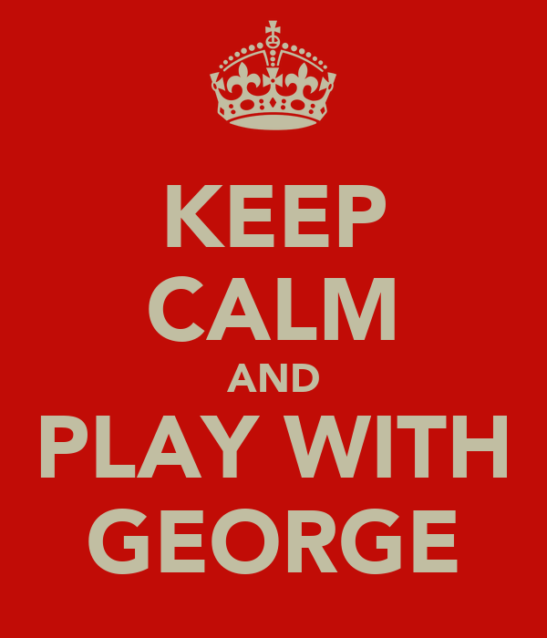 KEEP CALM AND PLAY WITH GEORGE