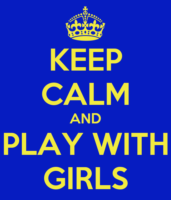 KEEP CALM AND PLAY WITH GIRLS
