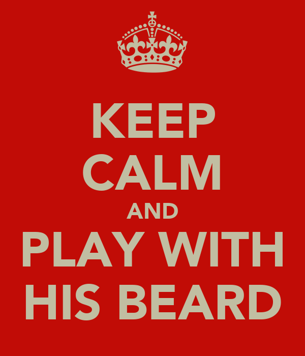 KEEP CALM AND PLAY WITH HIS BEARD