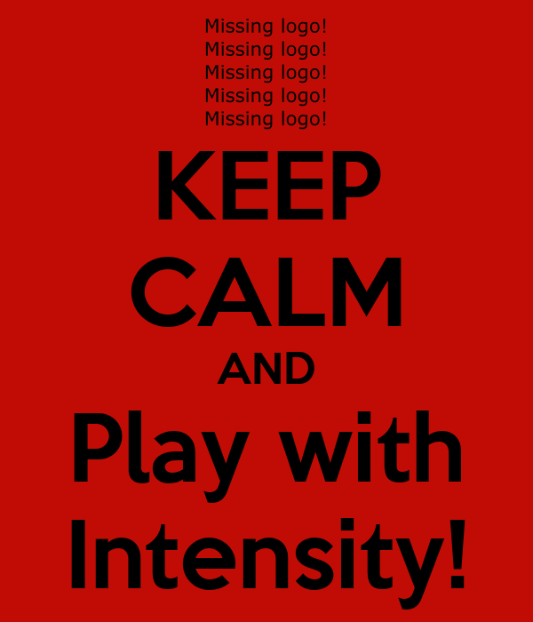 KEEP CALM AND Play with Intensity!