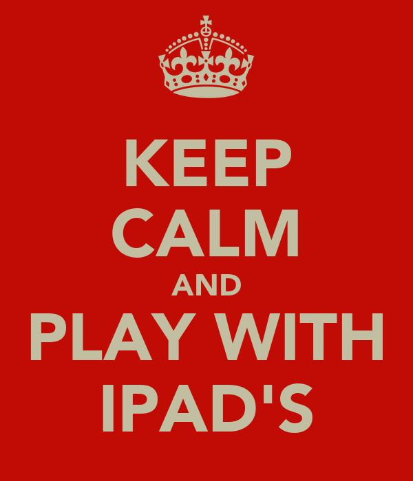 KEEP CALM AND PLAY WITH IPAD'S
