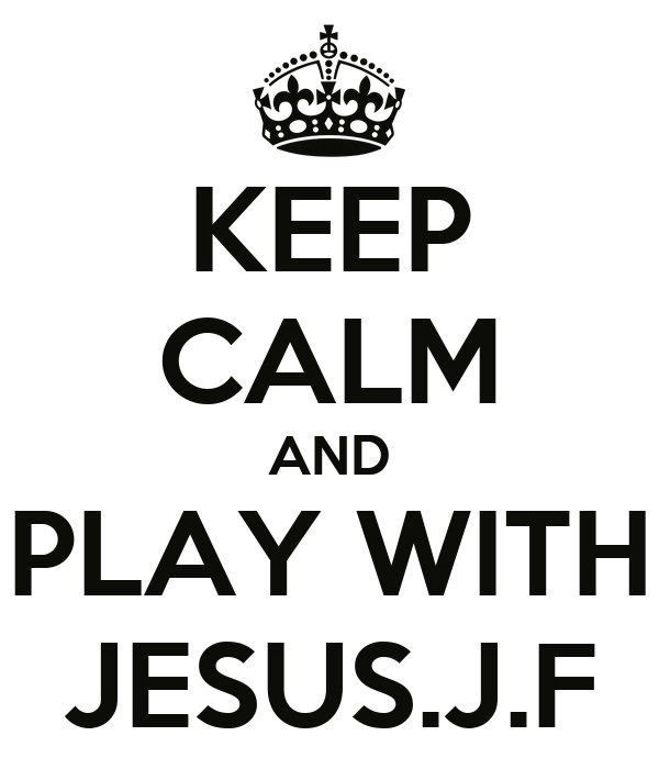 KEEP CALM AND PLAY WITH JESUS.J.F