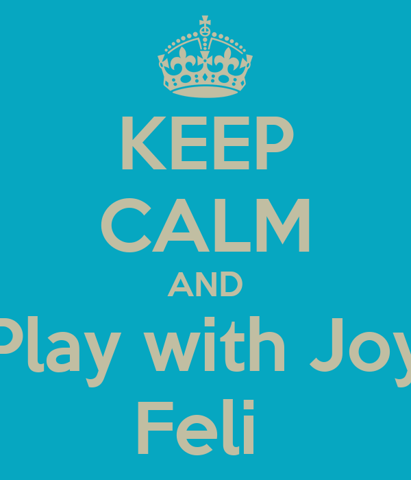 KEEP CALM AND Play with Joy Feli