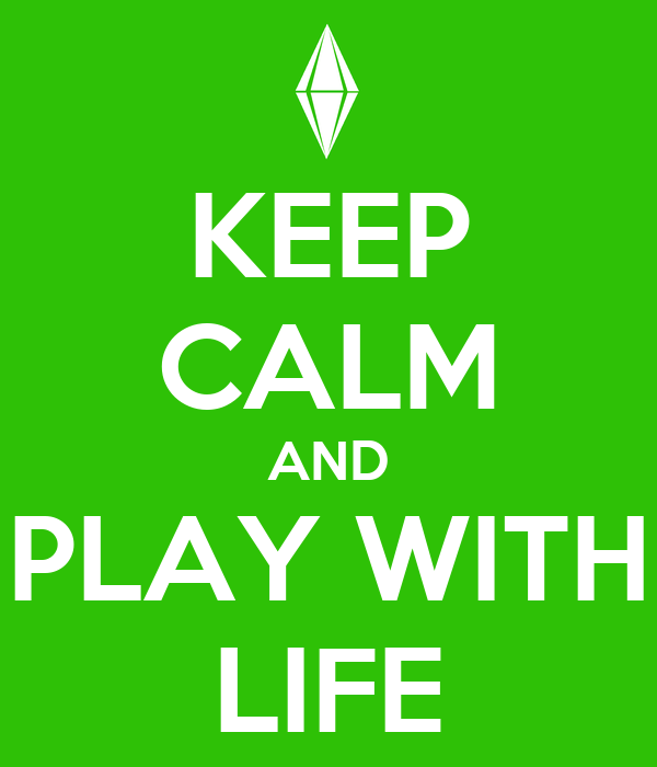 KEEP CALM AND PLAY WITH LIFE