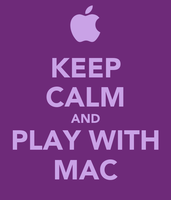 KEEP CALM AND PLAY WITH MAC