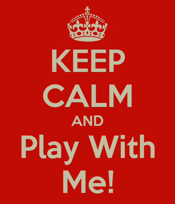 KEEP CALM AND Play With Me!