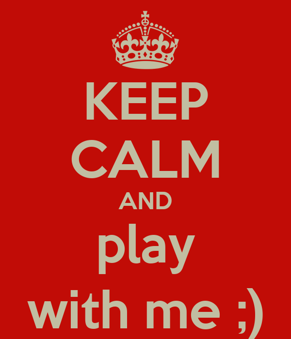 KEEP CALM AND play with me ;)